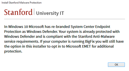 """In Windows 10, Microsoft has re-branded Systems Center Endpoint Protection as Windows Defender. Your system is already protected with Windows Defender and is compliant with the Stanford Anti-Malware service requirements. If your computer is running BigFix you will still have the option in this installer to opt in to Microsoft EMET for additional protection."""
